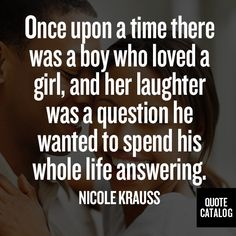 Once upon a time there was a boy who loved a girl, and her laughter was a question he wanted to spend his whole life answering. -Nicole Krauss