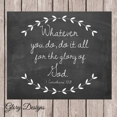 Whatever you do, do it all for the glory of God. 1 Corinthians 10:31 INSTANT DOWNLOAD SIZE 8X10 (other sizes available upon request) ******NO