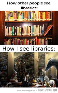 How I see libraries…this is what the world of books gives you-- imagination to see the pages come alive.