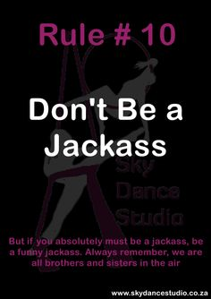 And to round off the list - Don't be a Jackass. That is all