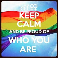 Keep Calm & Be Proud of   Who You Are! ❤