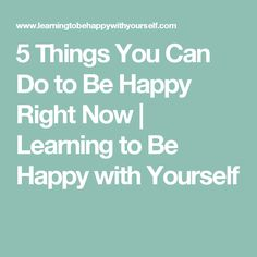 5 Things You Can Do to Be Happy Right Now | Learning to Be Happy with Yourself