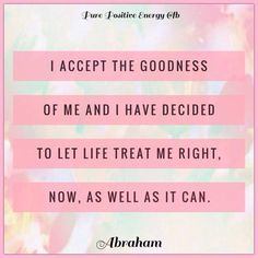 I accept the goodness of me and I have decided to let life trat me right,now, as well as it can.