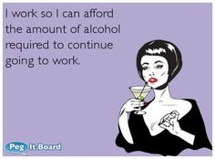 Confession ecard: I work so I can afford the amount of alcohol required to continue going to work. - Peg It Board on imgfave