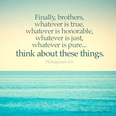 Finally, brothers, whatever is true, whatever is honorable, whatever is just, whatever is pure...think about these things. Philippians 4:8 http://www.truthforlife.org/broadcasts/2013/05/09/thinking-like-christ/