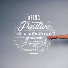 Being #positive in a negative situation isn't naive, it's #leadership