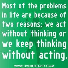 """Most of the problems in life are because of two reasons: we act without thinking or we keep thinking without acting."""
