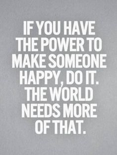 If you have the power to make someone happy, do it. The world needs more of that. :)