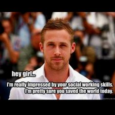 To all my fellow social workers that need a little Gosling after a crazy day at work :)