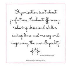 Organisation isn't about perfection, it's about efficiency, reducing stress and clutter, saving time and money and improving the overall quality of life.