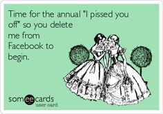 "Time for the annual ""I pissed you off"" so you delete me from Facebook to begin."