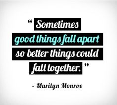 """""""Sometimes good things fall apart so better things could fall together."""" Marilyn Montroe"""