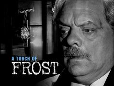 A Touch of Frost- one of my all time favorite book series and TV shows. Tater is even named for DI Frost