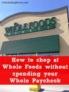 How to shop at Whole Foods without spending your Whole Paycheck and keep some money in your pocket for your family while being healthy!