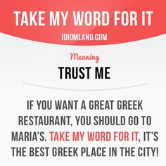 """""""Take my word for it"""" means """"trust me"""". Example: If you want a great Greek restaurant, you should go to Maria's. Take my word for it, it's the best Greek place in the city!    Learning English can be fun!  Visit our website: learzing.com #idiom #idioms #saying #sayings #phrase #phrases #expression #expressions #english #englishlanguage #learnenglish #studyenglish #language #vocabulary #dictionary #grammar #efl #esl #tesl #tefl #toefl #ielts #toeic #englishlearning #vocab #wordoftheda"""