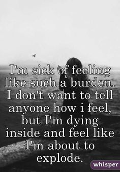 I'm sick of feeling like such a burden. I don't want to tell anyone how i feel, but I'm dying inside and feel like I'm about to explode.