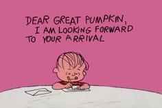 Dear Great Pumpkin, I am looking forward to your arrival