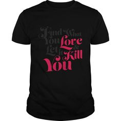 Find What You Love  Let It Kill You SHIRT