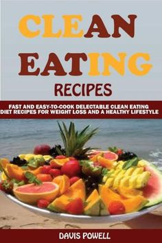 Clean Eating Recipes: : Fast and Easy-To-Cook Delectable Clean Eating Diet Recipes for Weight Loss a