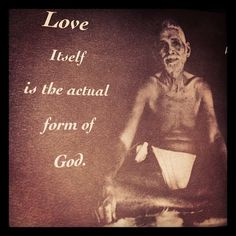 Love itself is the actual form of God. ~ Sri Ramana Maharshi