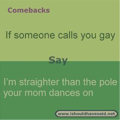 If someone keeps calling you a fag or gay, shut them up with this comeback. Check out our comeback lists.