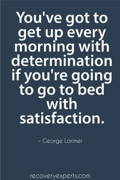 Motivational Quote: You've got to get up every morning with determination if you're going to go to bed with  satisfaction.    Please Follow: https://www.pinterest.com/recoveryexpert