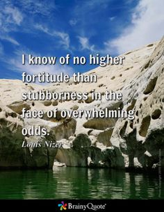 I know of no higher fortitude than stubborness in the face of overwhelming odds. - Louis Nizer
