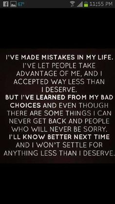 This is true for my past two relationships. I know who I am and what I deserve. I cannot accept anything less.