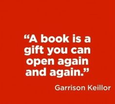 """""""A book is a gift you can open again and again."""" Garrison Keillor"""
