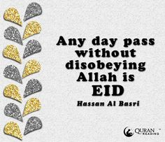 """Any day pass without disobeying Allah is Eid""- Hassan Al Basri"