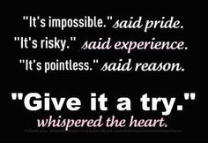 It's impossible said pride  It's risky said experience  It's pointless said reason  Give it a try whispered the heart.