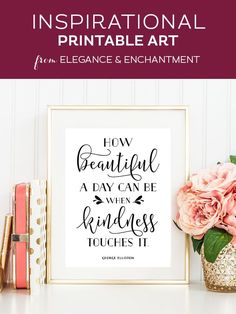 """Your weekly dose of free printable inspiration from Elegance and Enchantment! // """"How beautiful a day can be when kindness touches it."""" - George Elliston // Simply print, trim and frame this quote for an easy, last minute gift or use it to update the artwork in your home, church, classroom or office."""