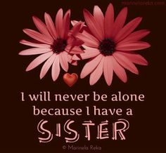 I will never be alone because I have a SISTER!!!