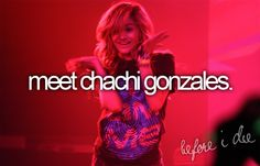 This would be on my bucket list because i love chachi gonzales!!!!!!