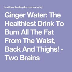 Ginger Water: The Healthiest Drink To Burn All The Fat From The Waist, Back And Thighs! - Two Brains