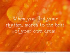 When you find your rhythm, march to the beat of your own drum