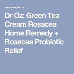 Dr Oz: Green Tea Cream Rosacea Home Remedy + Rosacea Probiotic Relief