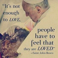 it's not enough to love, people have to feel they are loved -- saint john bosco
