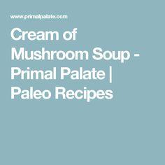 Cream of Mushroom Soup - Primal Palate | Paleo Recipes