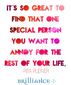 It's so great to find that one special person you want to annoy for the rest of your life. - Rita Rudner