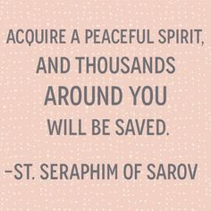 Aquire a peaceful spirit and thousands around you will be saved. --St. Seraphim of Sarov