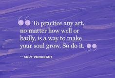 """""""To practice any art, no matter how well or badly, is a way to make your soul grow. So do it."""" — Kurt Vonnegut"""