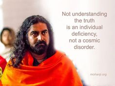 """Not understanding the truth is an individual deficiency, not a cosmic disorder."" - Mohanji"