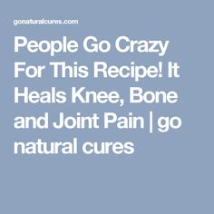 People Go Crazy For This Recipe! It Heals Knee, Bone and Joint Pain | go natural cures