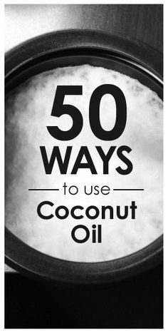 50 Ways to Use Coconut Oil to Benefit your Life---great list.