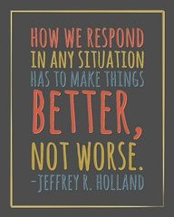How We Respond In Any Situation Has To Make Things Better, Not Worse.