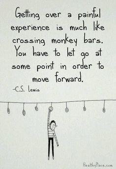 Getting over a painful experience is much like crossing monkey bars. You have to let go at some point in order to move forward. C.S. Lewis