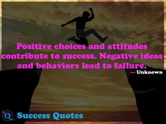 Positive choices and attitudes contribute to success. Negative ideas and behaviors lead to failure. Success Quotes 10