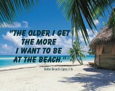 This is very true... it is my life goal to end up living on the beach!!