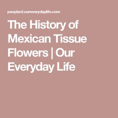 The History of Mexican Tissue Flowers | Our Everyday Life